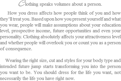 C lothing speaks volumes about a person. How you dress affects how people think of you and how they'll treat you. Based upon how you present yourself and what you wear, people will make assumptions about your education level, prospective income, future opportunities and even your personality. Clothing absolutely affects your attractiveness level and whether people will overlook you or count you as a person of consequence. Wearing the right size, cut and styles for your body type and intended future jump starts transforming you into the person you want to be. You should dress for the life you want, not necessarily the life you have right now.